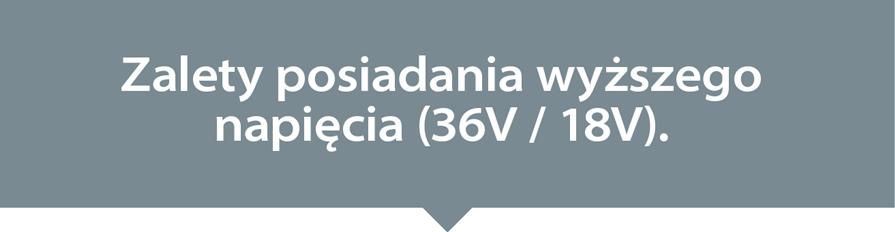 Zalety posiadania wyższego napięcia (36V / 18V)